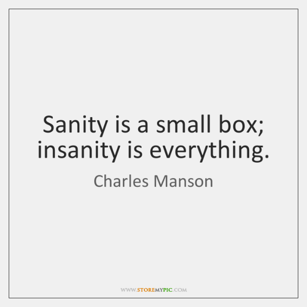 Sanity is a small box; insanity is everything.