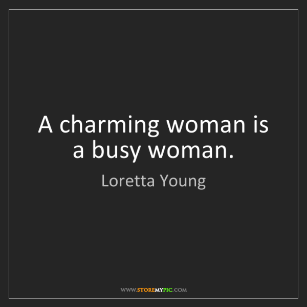 Loretta Young: A charming woman is a busy woman.