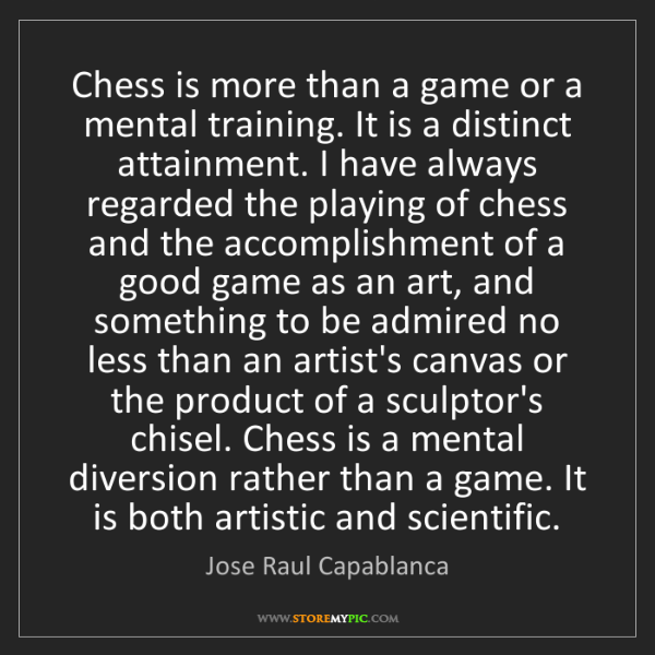 Jose Raul Capablanca: Chess is more than a game or a mental training. It is...