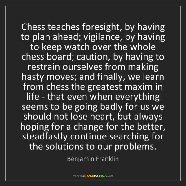 Benjamin Franklin: Chess teaches foresight, by having to plan ahead; vigilance,...