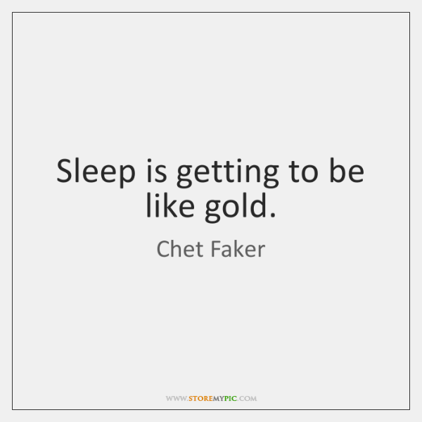 Sleep is getting to be like gold.