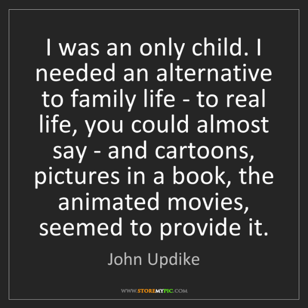 John Updike: I was an only child. I needed an alternative to family...
