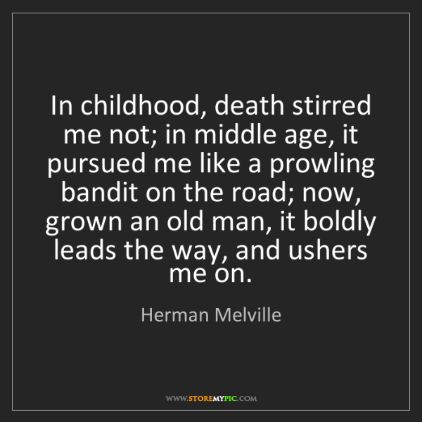 Herman Melville: In childhood, death stirred me not; in middle age, it...