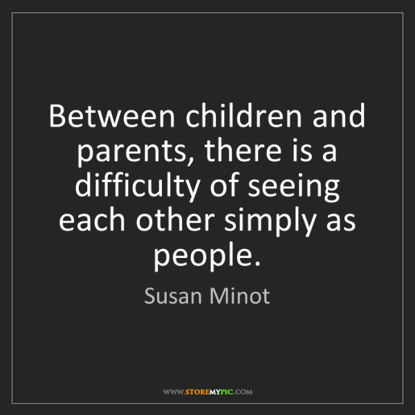 Susan Minot: Between children and parents, there is a difficulty of...