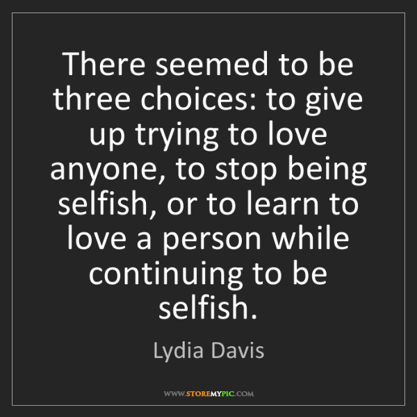 Lydia Davis: There seemed to be three choices: to give up trying to...