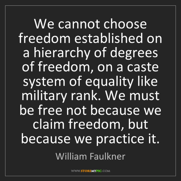 William Faulkner: We cannot choose freedom established on a hierarchy of...