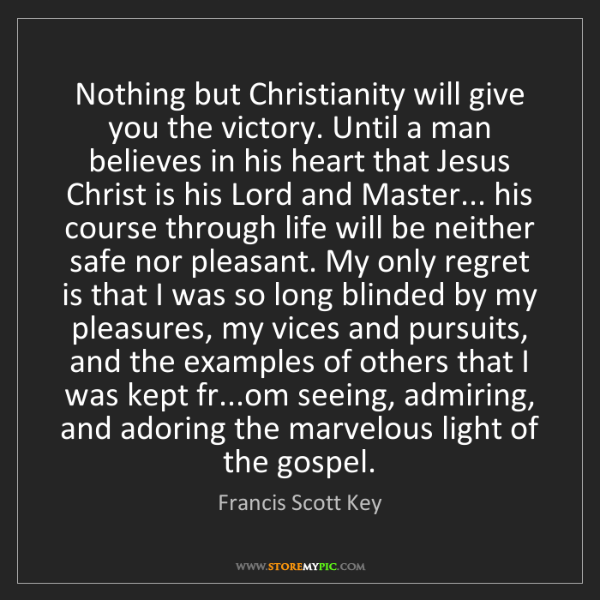 Francis Scott Key: Nothing but Christianity will give you the victory. Until...