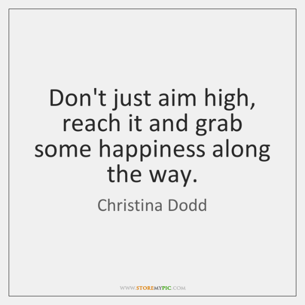 Don't just aim high, reach it and grab some happiness along the ...