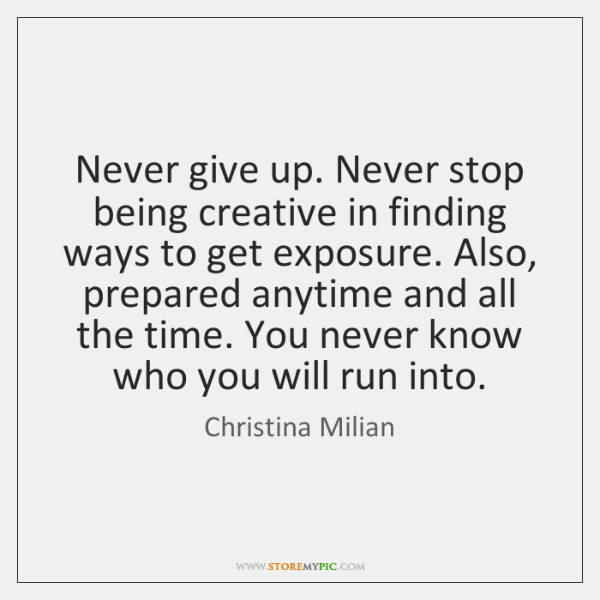 Never give up. Never stop being creative in finding ways to get ...