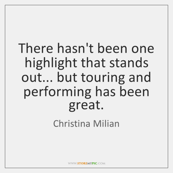 There hasn't been one highlight that stands out... but touring and performing ...