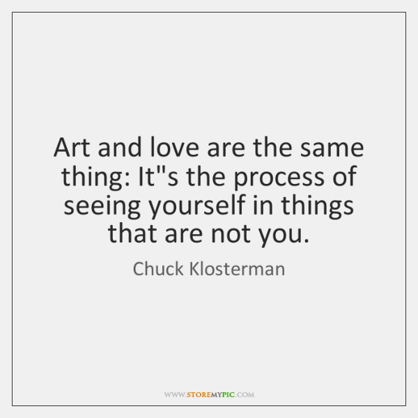 Art and love are the same thing: It's the process of seeing ...