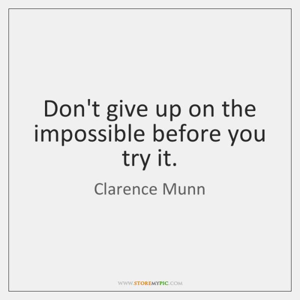 Don't give up on the impossible before you try it.