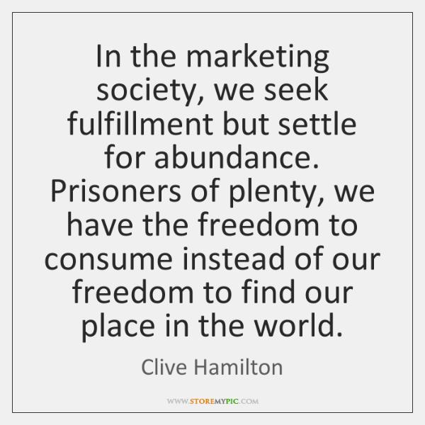 In the marketing society, we seek fulfillment but settle for abundance. Prisoners ...