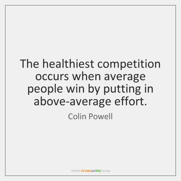 The healthiest competition occurs when average people win by putting in above-average ...