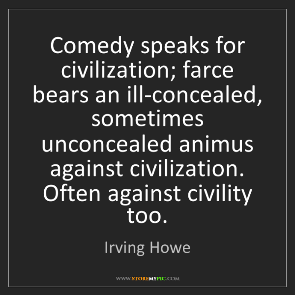 Irving Howe: Comedy speaks for civilization; farce bears an ill-concealed,...