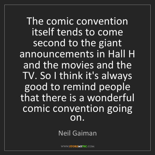 Neil Gaiman: The comic convention itself tends to come second to the...