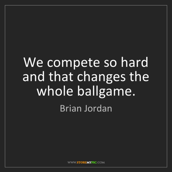Brian Jordan: We compete so hard and that changes the whole ballgame.