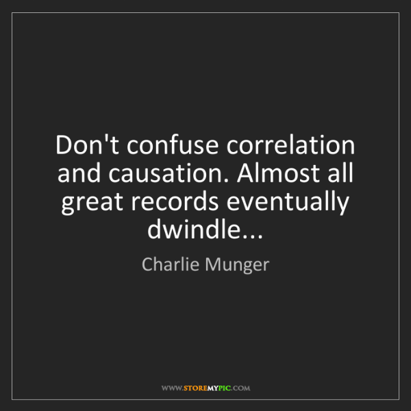Charlie Munger: Don't confuse correlation and causation. Almost all great...