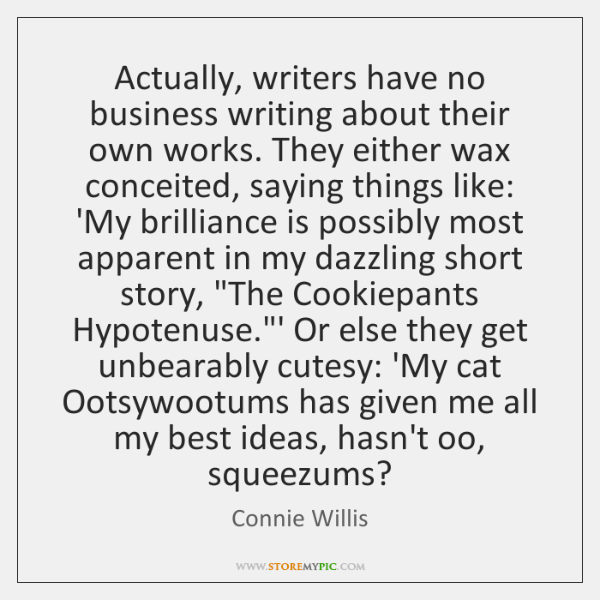 Actually, writers have no business writing about their own works. They either ...
