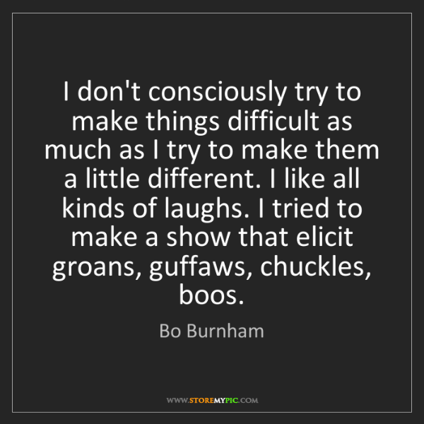 Bo Burnham: I don't consciously try to make things difficult as much...