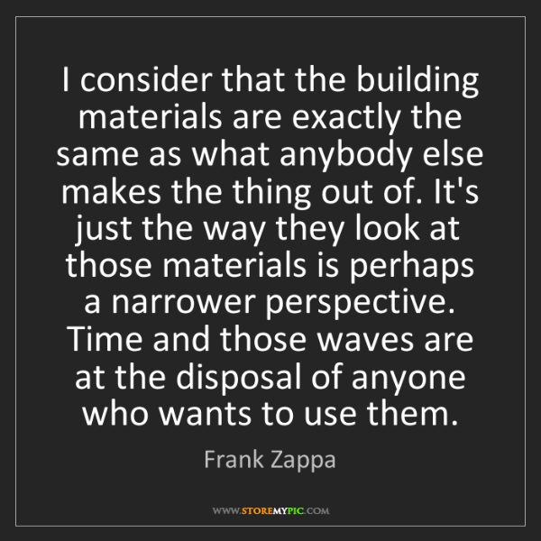Frank Zappa: I consider that the building materials are exactly the...