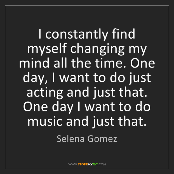 Selena Gomez: I constantly find myself changing my mind all the time....