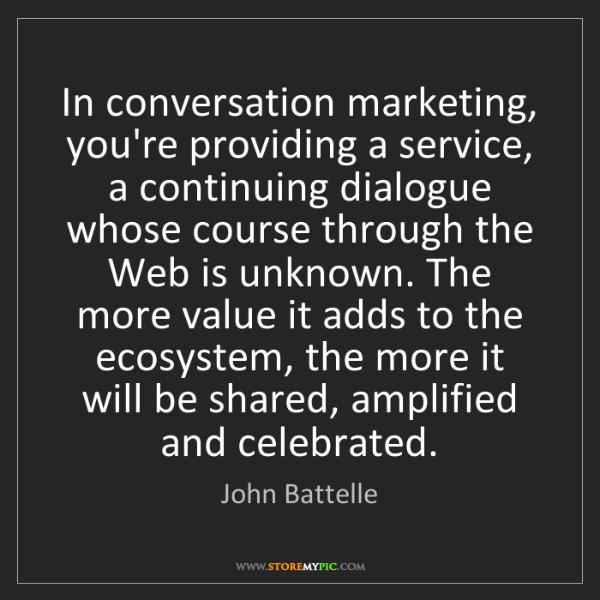 John Battelle: In conversation marketing, you're providing a service,...