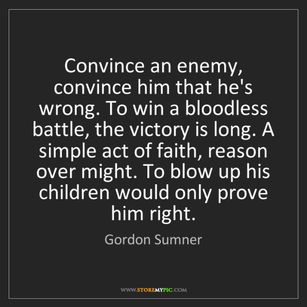 Gordon Sumner: Convince an enemy, convince him that he's wrong. To win...