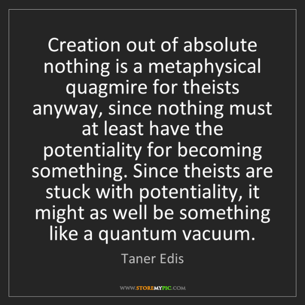 Taner Edis: Creation out of absolute nothing is a metaphysical quagmire...