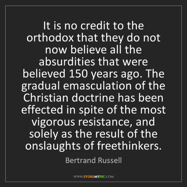 Bertrand Russell: It is no credit to the orthodox that they do not now...