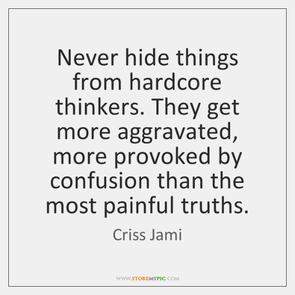 Never hide things from hardcore thinkers. They get more aggravated, more provoked ...