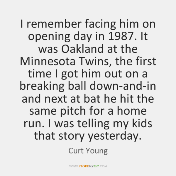 I remember facing him on opening day in 1987. It was Oakland at ...