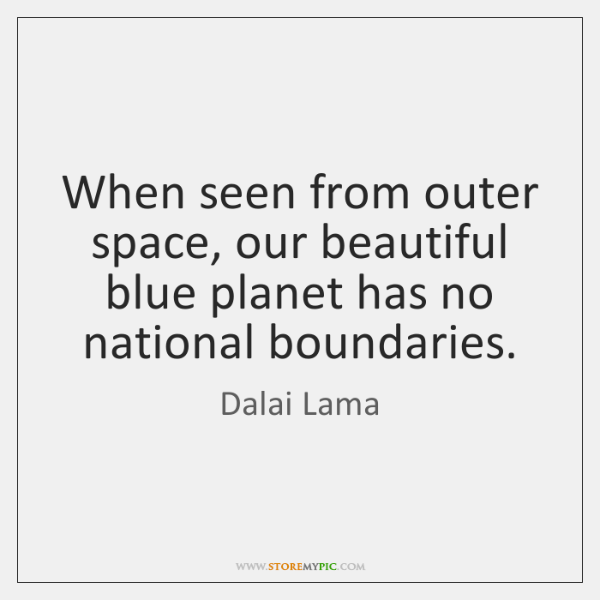 When seen from outer space, our beautiful blue planet has no national ...