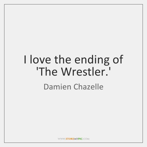 I love the ending of 'The Wrestler.'