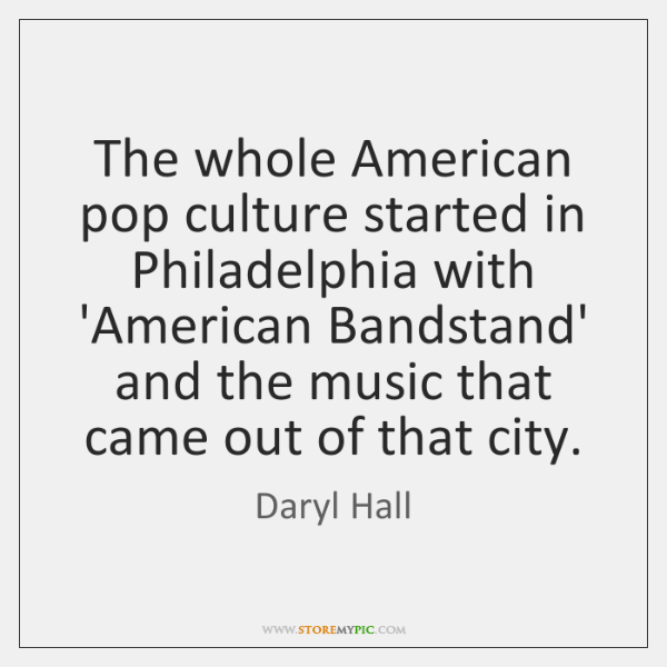 The whole American pop culture started in Philadelphia with 'American Bandstand' and ...