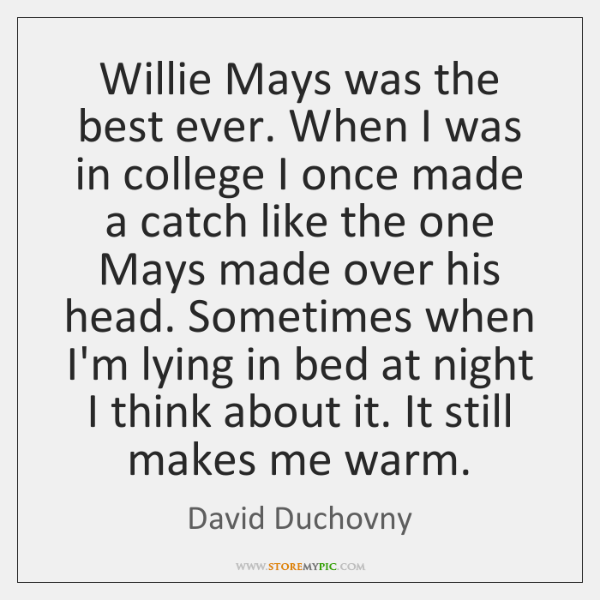 Willie Mays was the best ever. When I was in college I ...