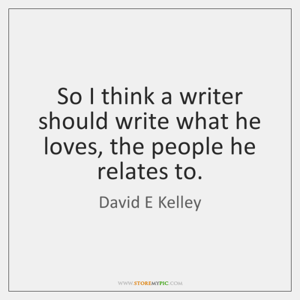 So I think a writer should write what he loves, the people ...