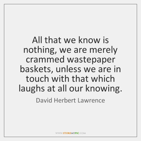 All that we know is nothing, we are merely crammed wastepaper baskets, ...