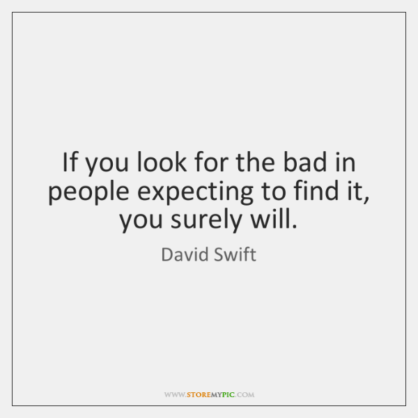 If you look for the bad in people expecting to find it, ...