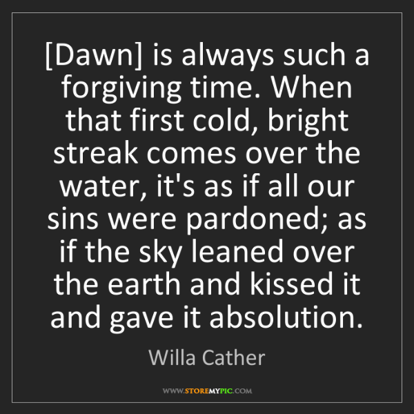 Willa Cather: [Dawn] is always such a forgiving time. When that first...