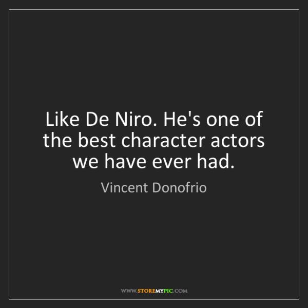 Vincent Donofrio: Like De Niro. He's one of the best character actors we...