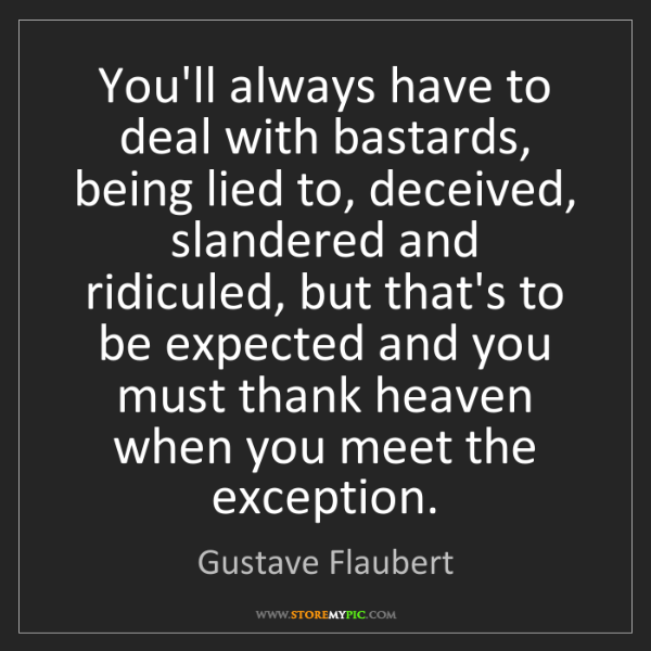 Gustave Flaubert: You'll always have to deal with bastards, being lied...