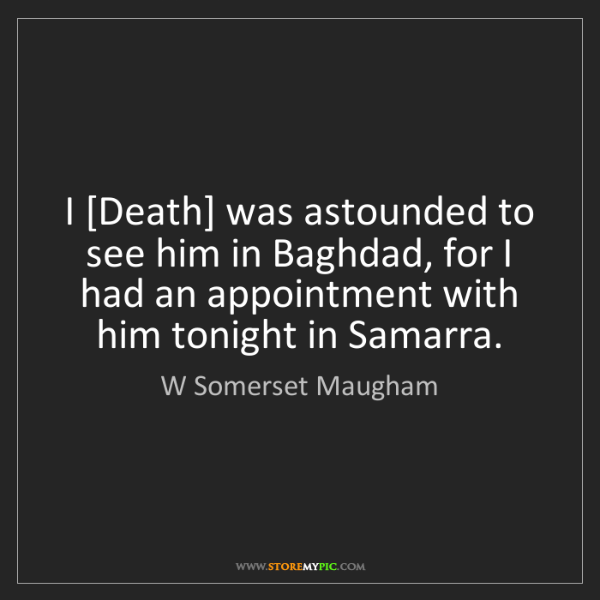 W Somerset Maugham: I [Death] was astounded to see him in Baghdad, for I...