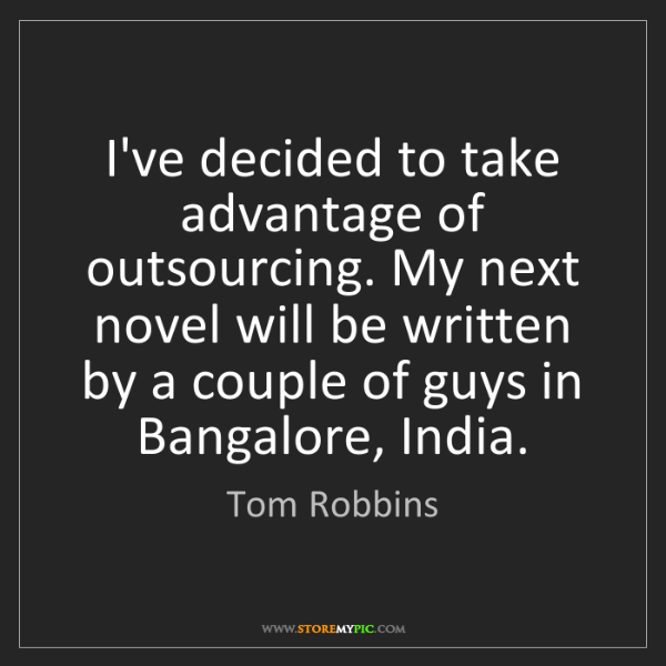 Tom Robbins: I've decided to take advantage of outsourcing. My next...