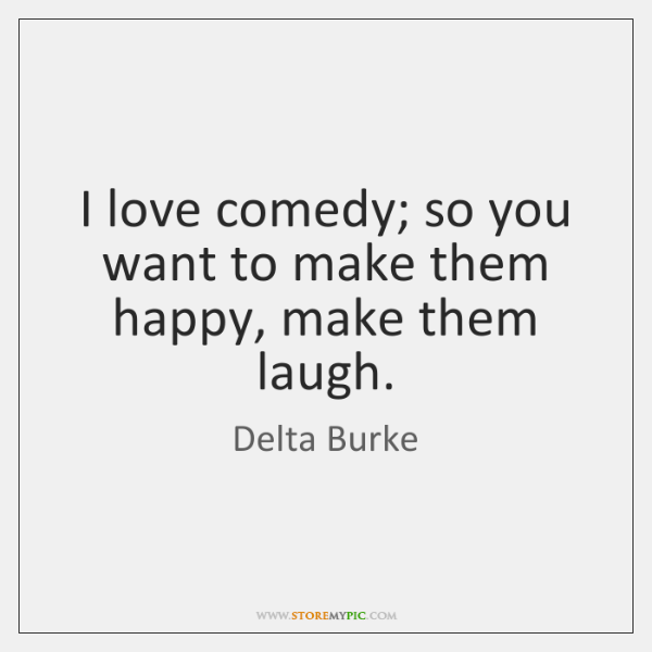 I love comedy; so you want to make them happy, make them ...