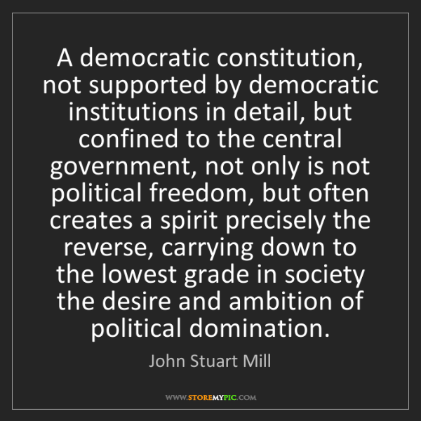John Stuart Mill: A democratic constitution, not supported by democratic...