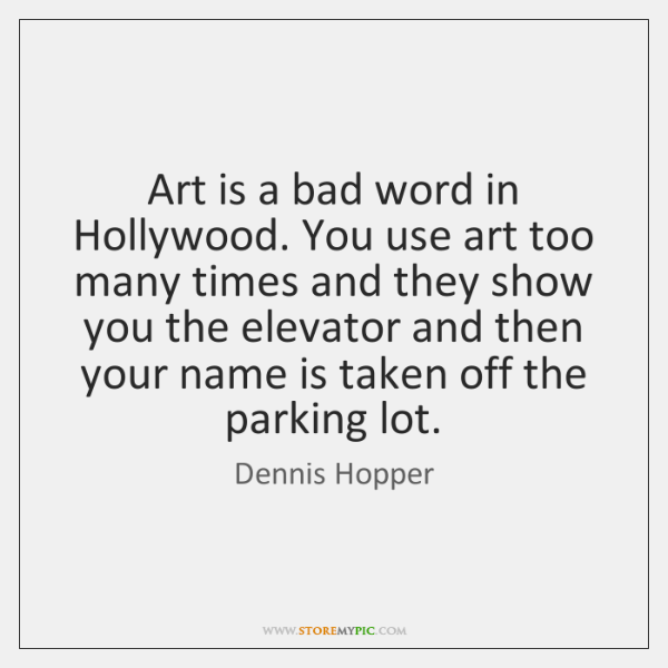 Art is a bad word in Hollywood. You use art too many ...