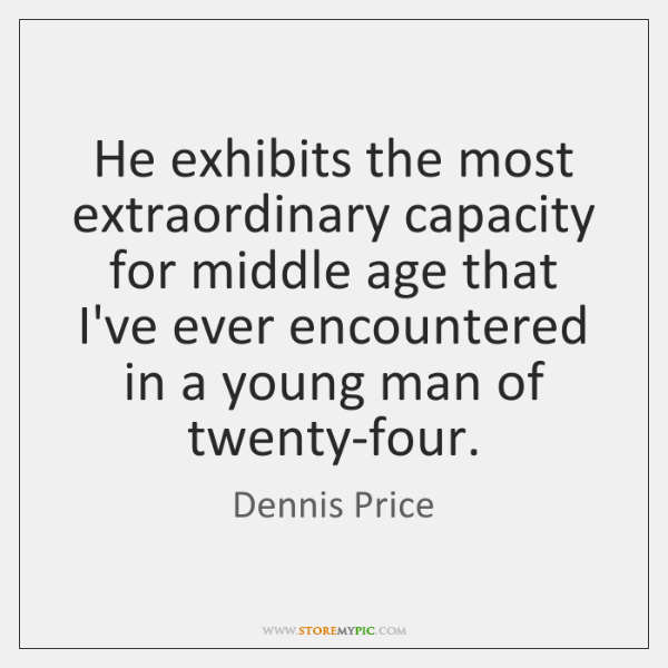He exhibits the most extraordinary capacity for middle age that I've ever ...