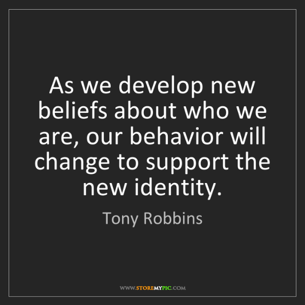 Tony Robbins: As we develop new beliefs about who we are, our behavior...