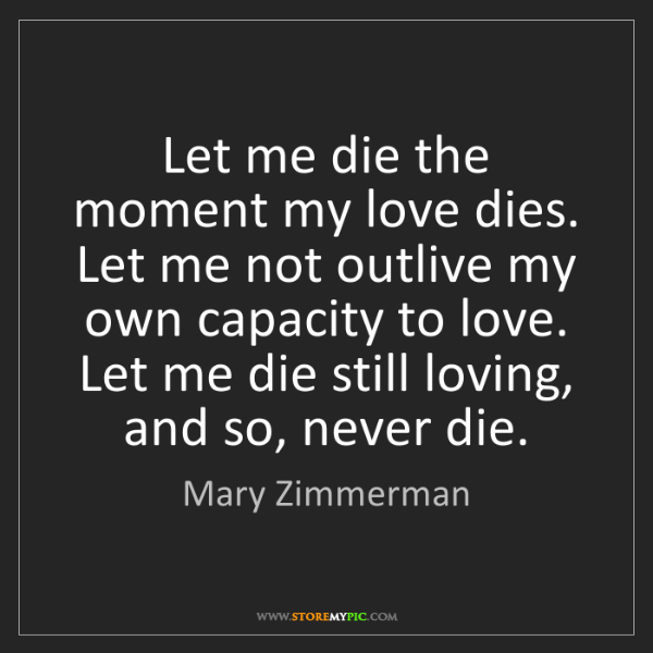 Mary Zimmerman: Let me die the moment my love dies. Let me not outlive...